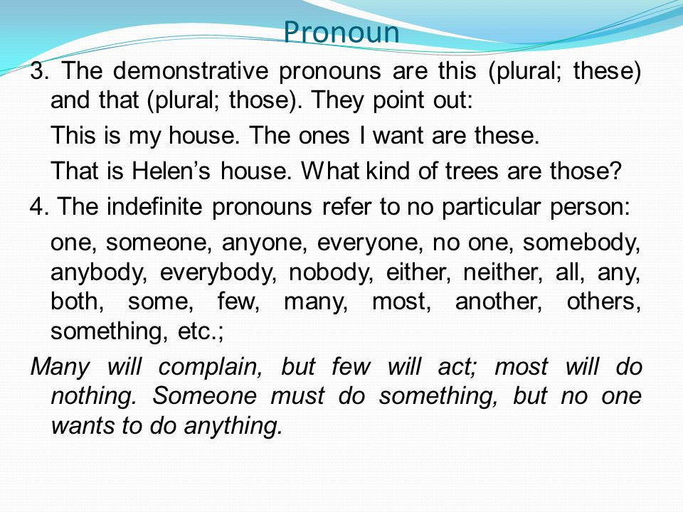 Pronoun 3. The demonstrative pronouns are this (plural; these) and that (plural; those). They point out: This is my house. The ones I want are these.