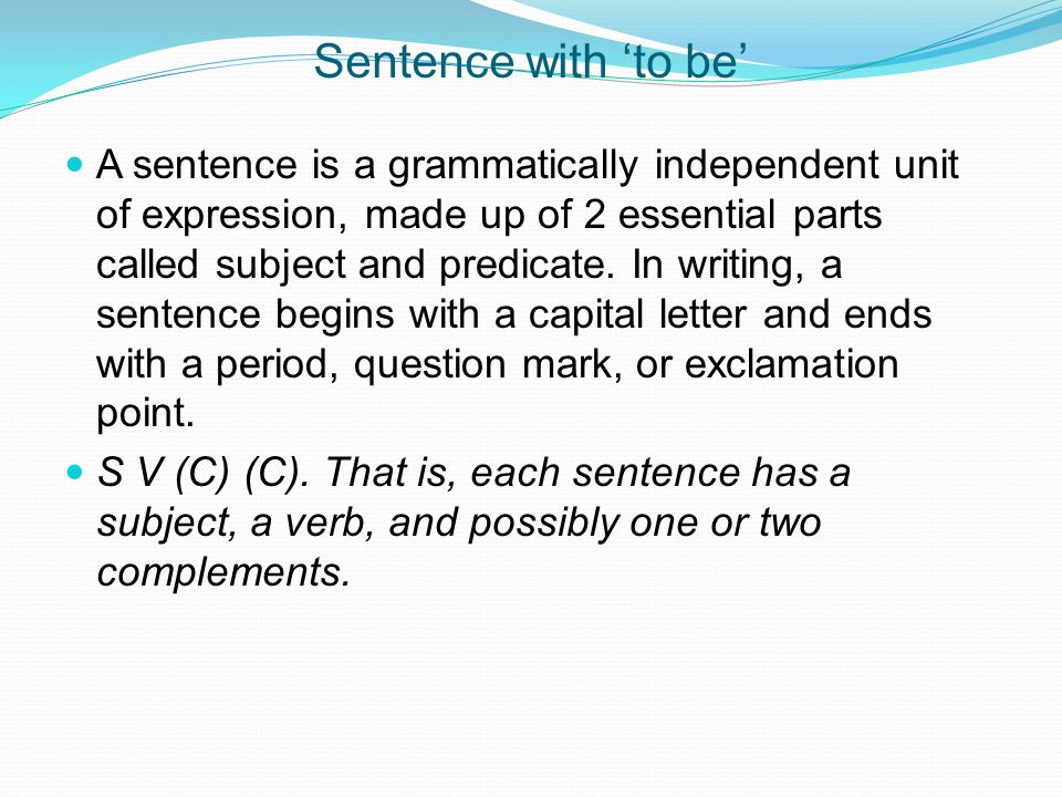 Sentence with 'to be' A sentence is a grammatically independent unit of expression, made up of 2 essential parts called subject and predicate. In writ