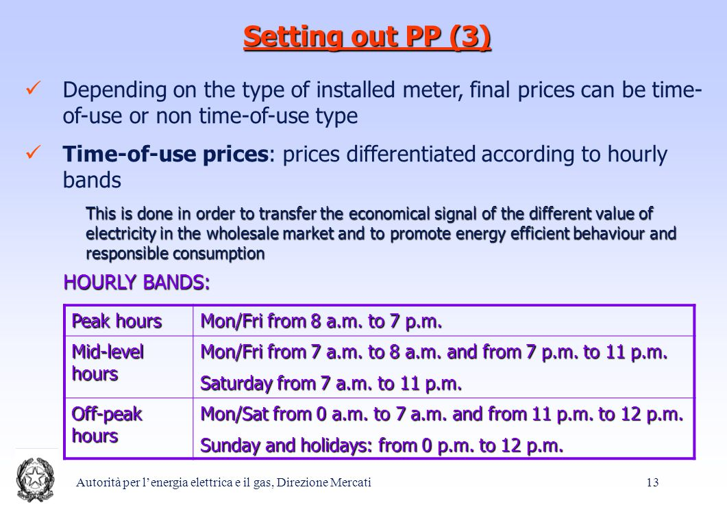 Autorità per l'energia elettrica e il gas, Direzione Mercati 13 Setting out PP (3) Depending on the type of installed meter, final prices can be time- of-use or non time-of-use type Time-of-use prices: prices differentiated according to hourly bands This is done in order to transfer the economical signal of the different value of electricity in the wholesale market and to promote energy efficient behaviour and responsible consumption HOURLY BANDS: Peak hours Mon/Fri from 8 a.m.