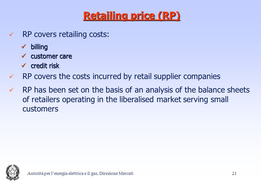 Autorità per l'energia elettrica e il gas, Direzione Mercati 21 Retailing price (RP) RP covers retailing costs: billing billing customer care customer care credit risk credit risk RP covers the costs incurred by retail supplier companies RP has been set on the basis of an analysis of the balance sheets of retailers operating in the liberalised market serving small customers