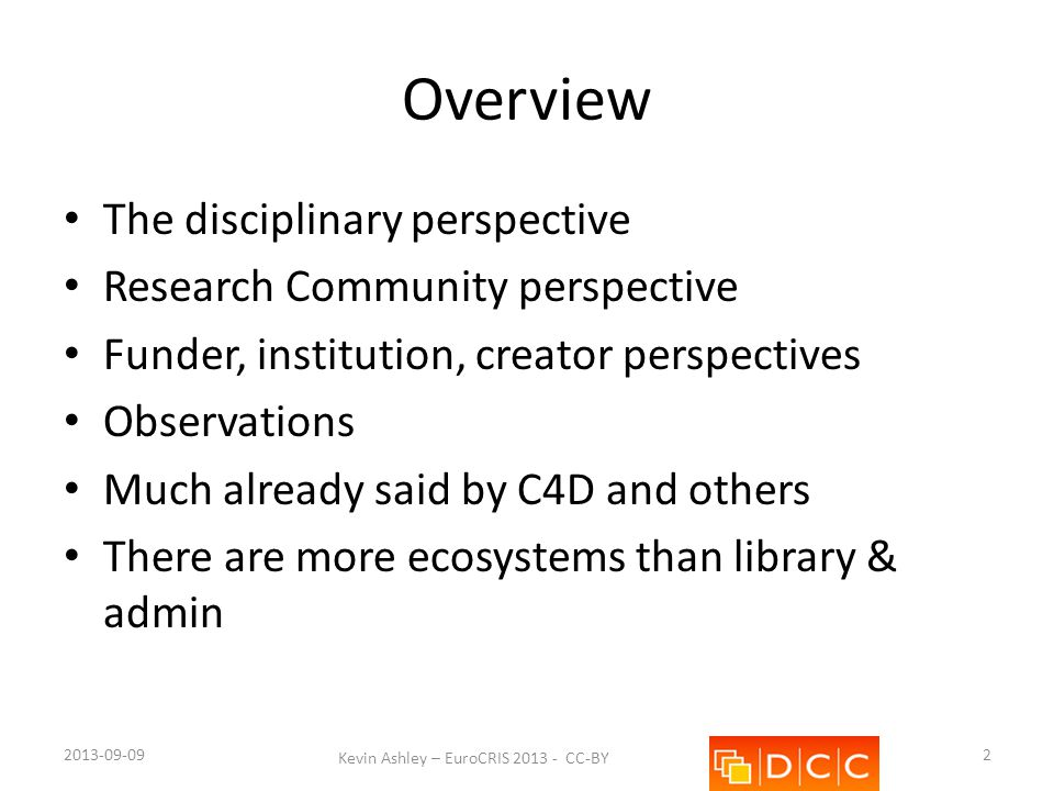Disciplines – current state Typically specialised Focussed on discipline-specific concerns Frequently embedded – hence processing required to expose independently Historic failure to express generic concepts generically – Place – Time 2013-09-09 Kevin Ashley – EuroCRIS 2013 - CC-BY 3