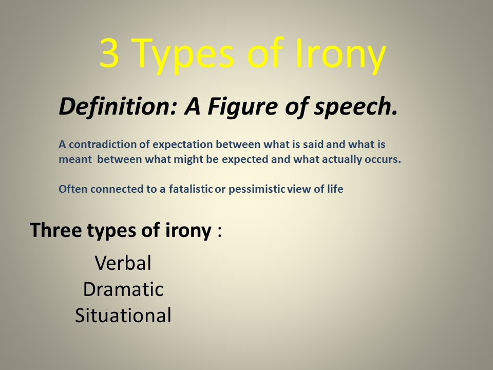 3 Types of Irony Definition: A Figure of speech. A contradiction of expectation between what is said and what is meant between what might be expected