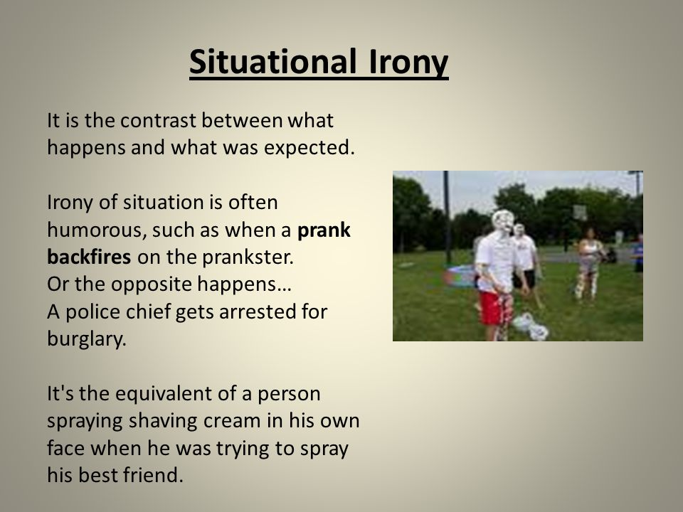 It is the contrast between what happens and what was expected. Irony of situation is often humorous, such as when a prank backfires on the prankster.