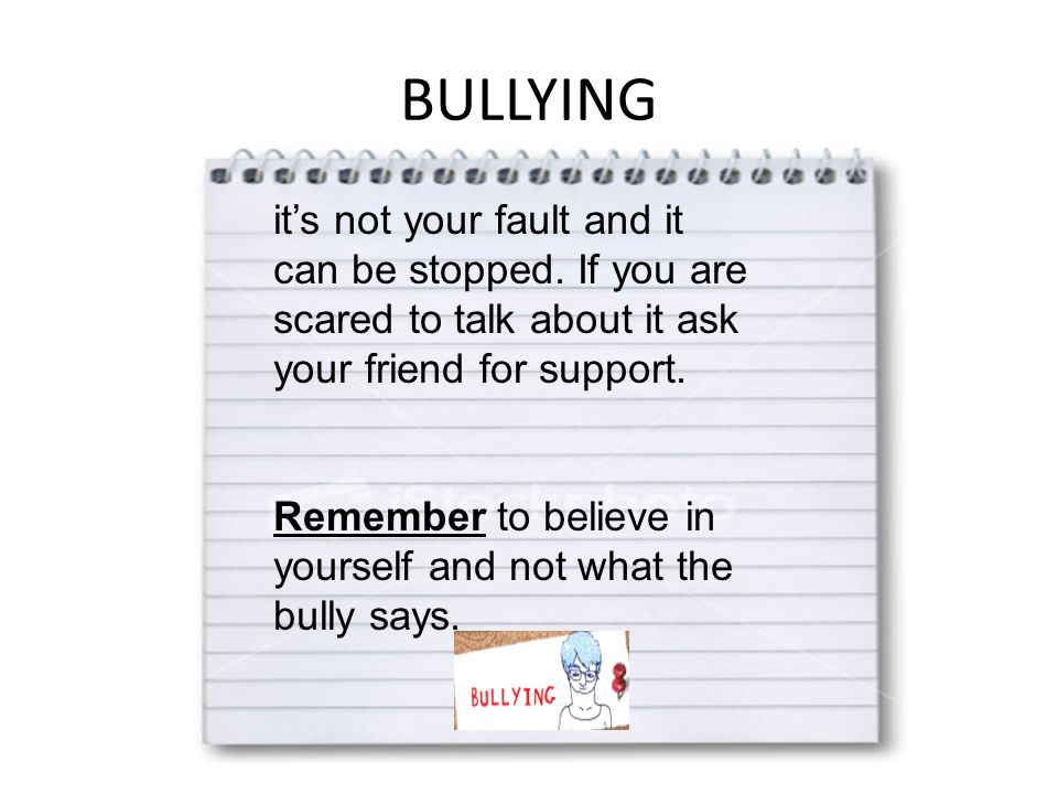 BULLYING it's not your fault and it can be stopped. If you are scared to talk about it ask your friend for support. Remember to believe in yourself an