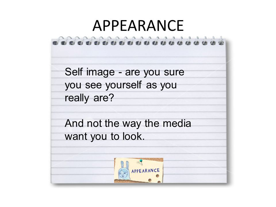 APPEARANCE Self image - are you sure you see yourself as you really are.