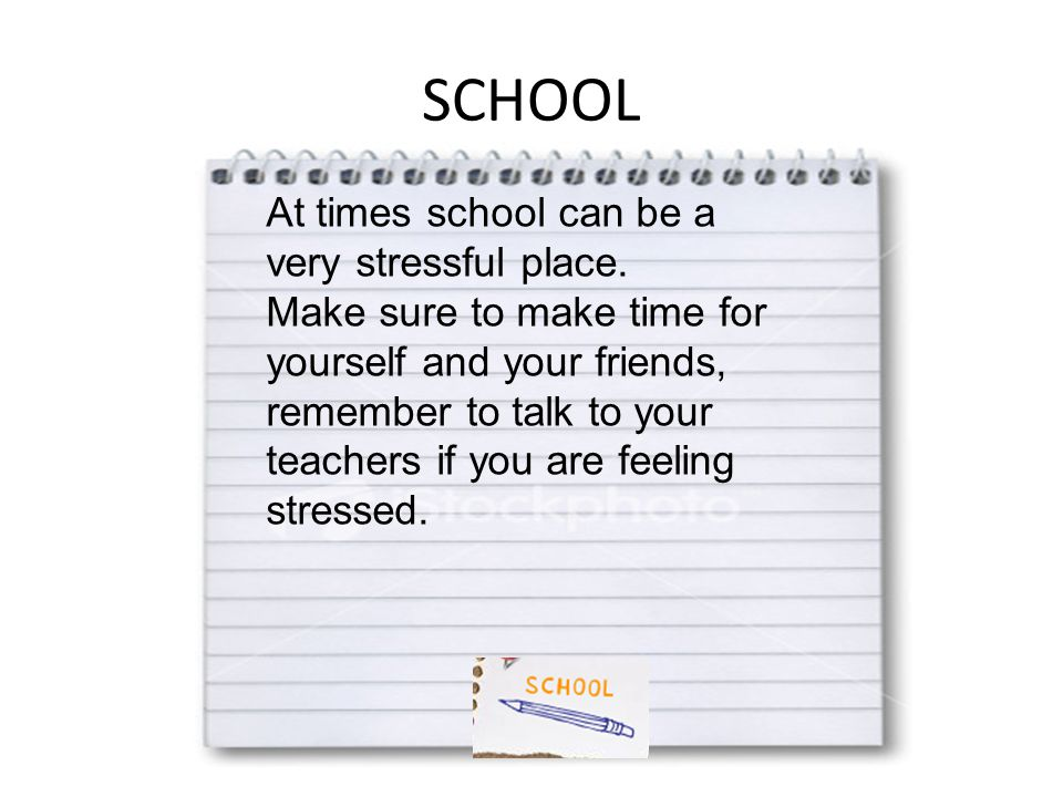 SCHOOL At times school can be a very stressful place. Make sure to make time for yourself and your friends, remember to talk to your teachers if you a