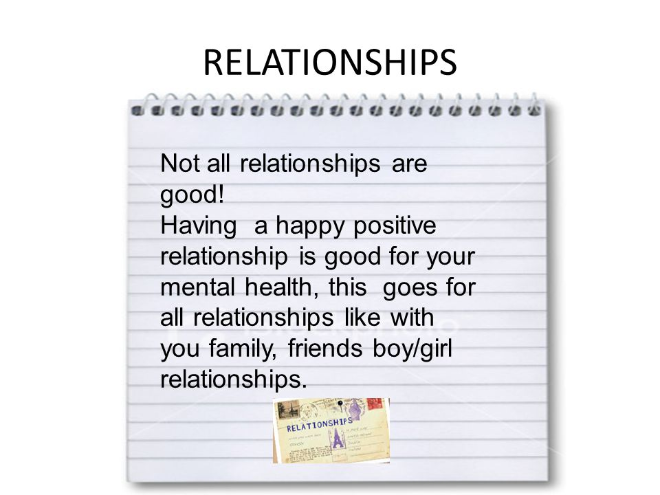 RELATIONSHIPS Not all relationships are good! Having a happy positive relationship is good for your mental health, this goes for all relationships lik