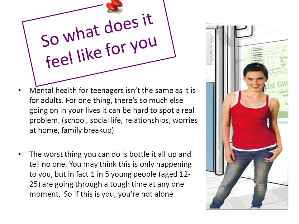 So what does it feel like for you Mental health for teenagers isn't the same as it is for adults.