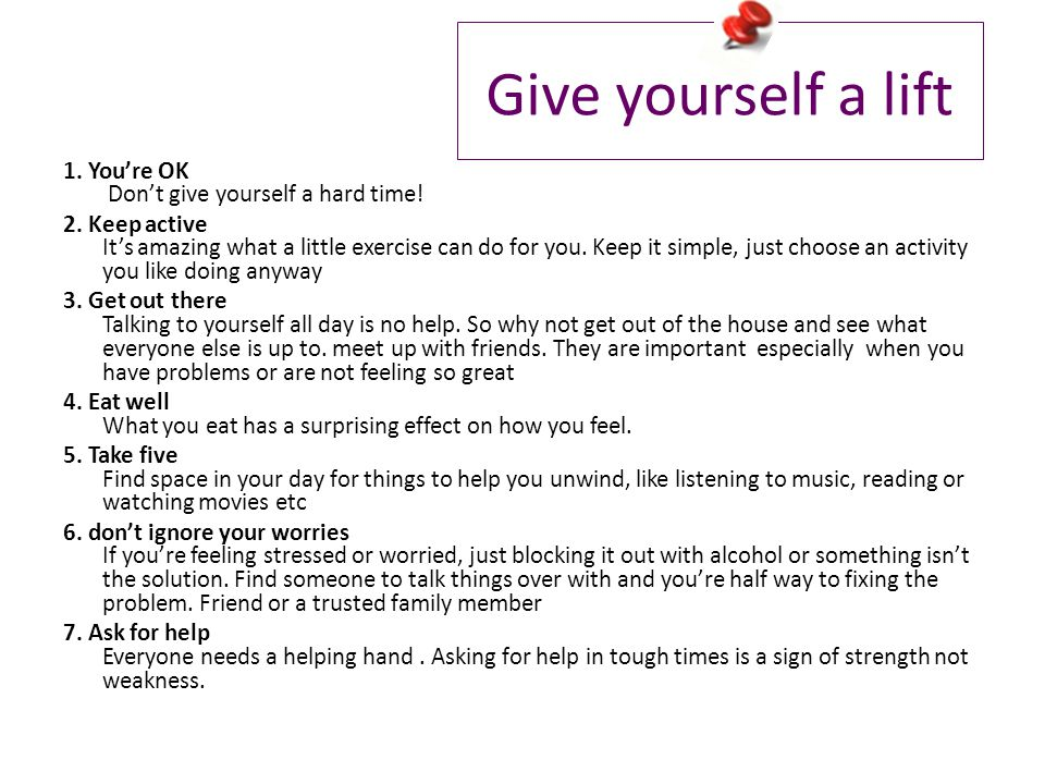 Give yourself a lift 1. You're OK Don't give yourself a hard time! 2. Keep active It's amazing what a little exercise can do for you. Keep it simple,