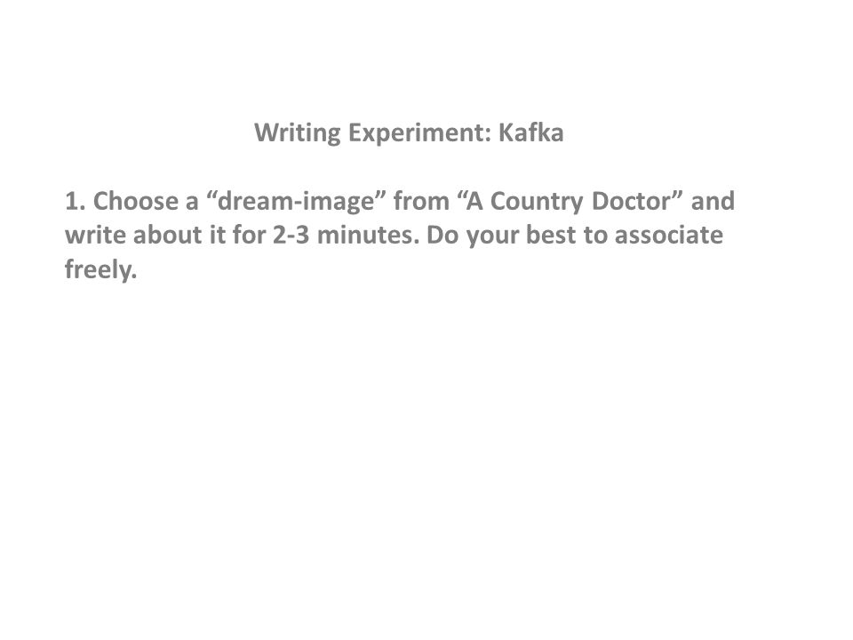 """Writing Experiment: Kafka 1. Choose a """"dream-image"""" from """"A Country Doctor"""" and write about it for 2-3 minutes. Do your best to associate freely."""
