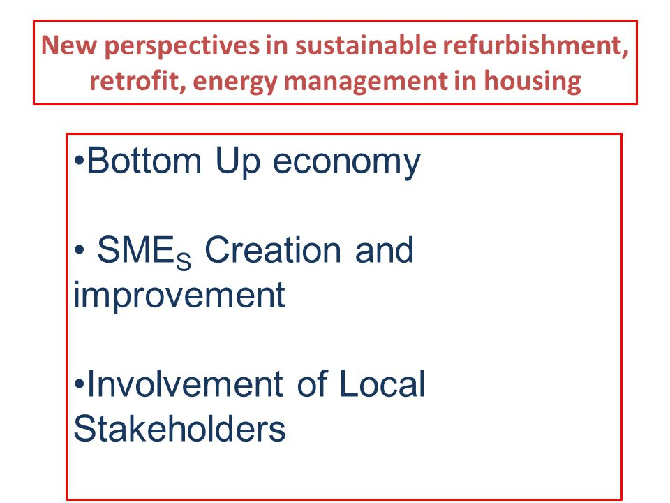 New perspectives in sustainable refurbishment, retrofit, energy management in housing Bottom Up economy SME S Creation and improvement Involvement of Local Stakeholders