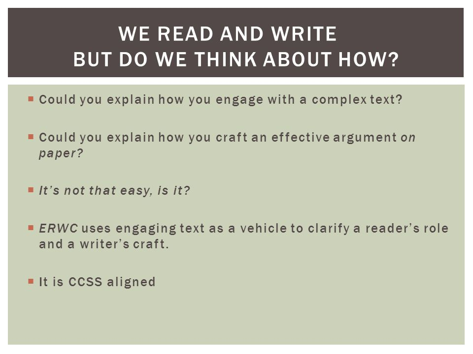  Could you explain how you engage with a complex text?  Could you explain how you craft an effective argument on paper?  It's not that easy, is it?