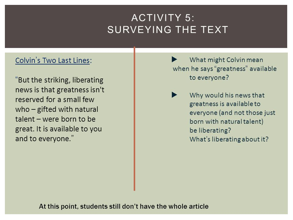 ACTIVITY 5: SURVEYING THE TEXT 8 Colvin's Two Last Lines: But the striking, liberating news is that greatness isn t reserved for a small few who – gifted with natural talent – were born to be great.