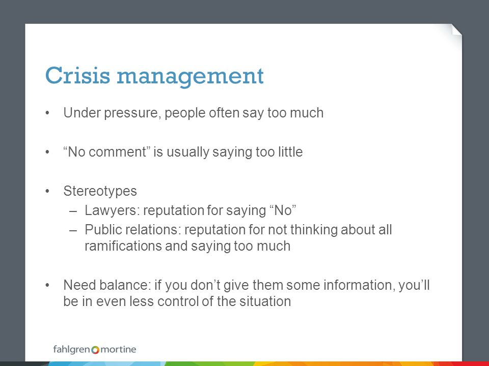 Crisis management Under pressure, people often say too much No comment is usually saying too little Stereotypes –Lawyers: reputation for saying No –Public relations: reputation for not thinking about all ramifications and saying too much Need balance: if you don't give them some information, you'll be in even less control of the situation