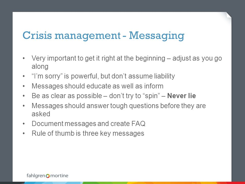 Crisis management - Messaging Very important to get it right at the beginning – adjust as you go along I'm sorry is powerful, but don't assume liability Messages should educate as well as inform Be as clear as possible – don't try to spin – Never lie Messages should answer tough questions before they are asked Document messages and create FAQ Rule of thumb is three key messages