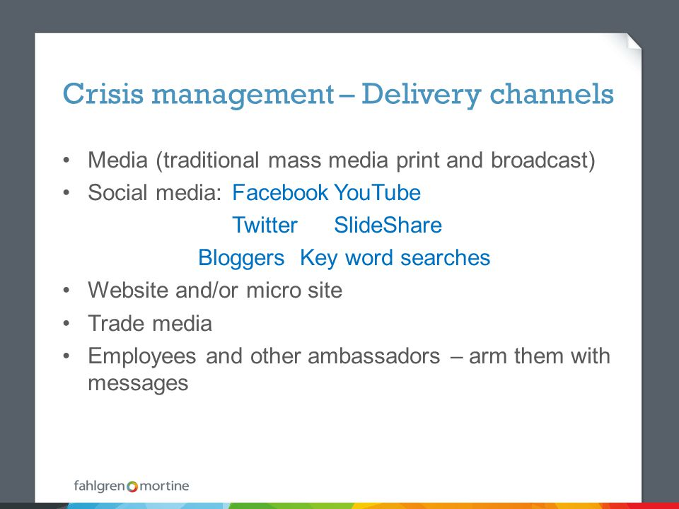 Crisis management – Delivery channels Media (traditional mass media print and broadcast) Social media:FacebookYouTube TwitterSlideShare BloggersKey word searches Website and/or micro site Trade media Employees and other ambassadors – arm them with messages