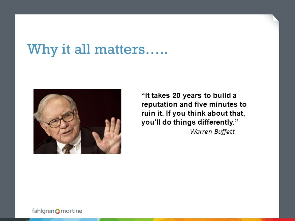 Why it all matters….. It takes 20 years to build a reputation and five minutes to ruin it.
