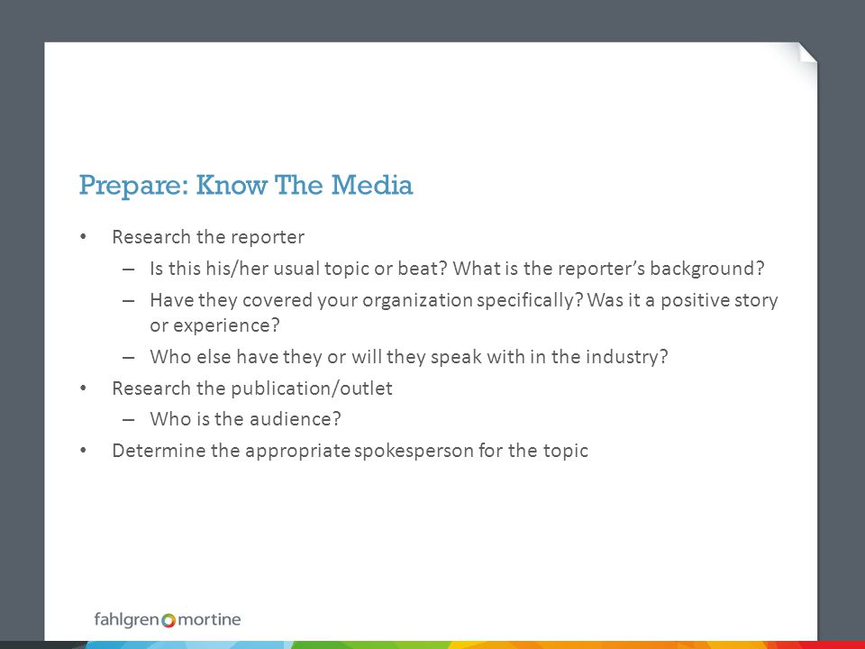 Prepare: Know The Media Research the reporter – Is this his/her usual topic or beat.