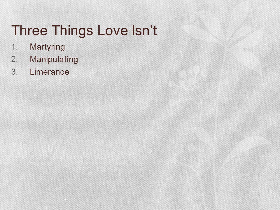 Three Things Love Isn't 1.Martyring 2.Manipulating 3.Limerance
