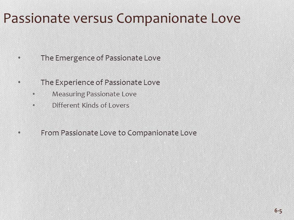 6-5 Passionate versus Companionate Love The Emergence of Passionate Love The Experience of Passionate Love Measuring Passionate Love Different Kinds o