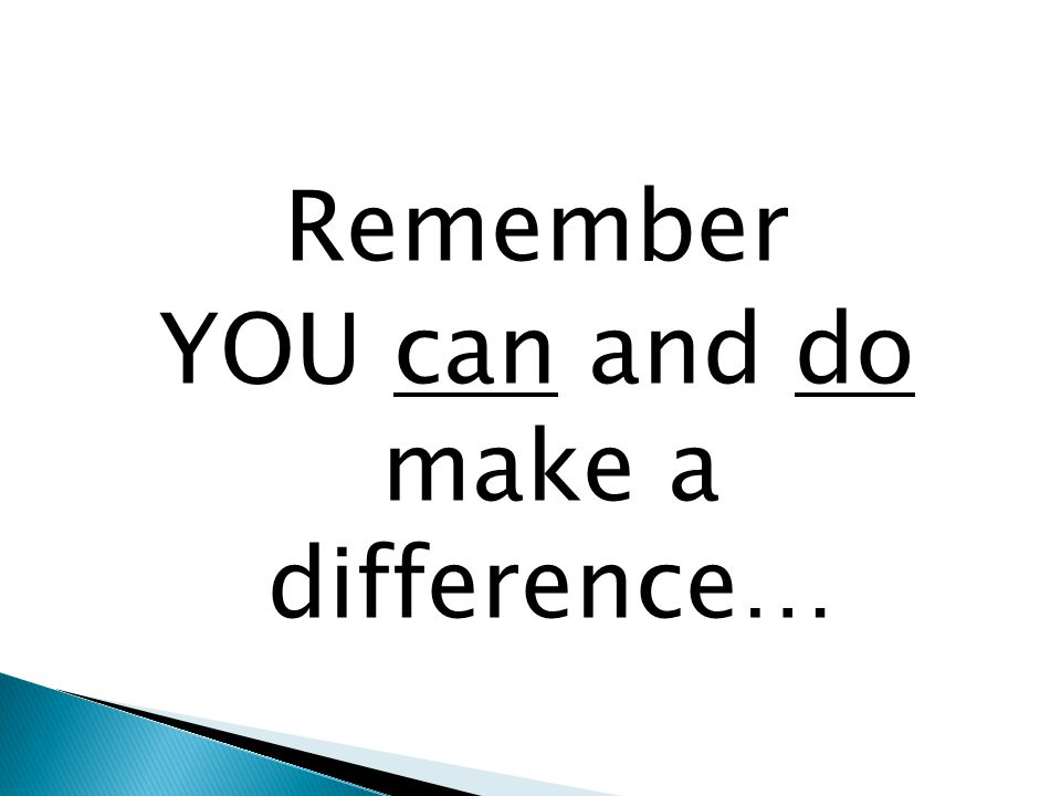Remember YOU can and do make a difference…