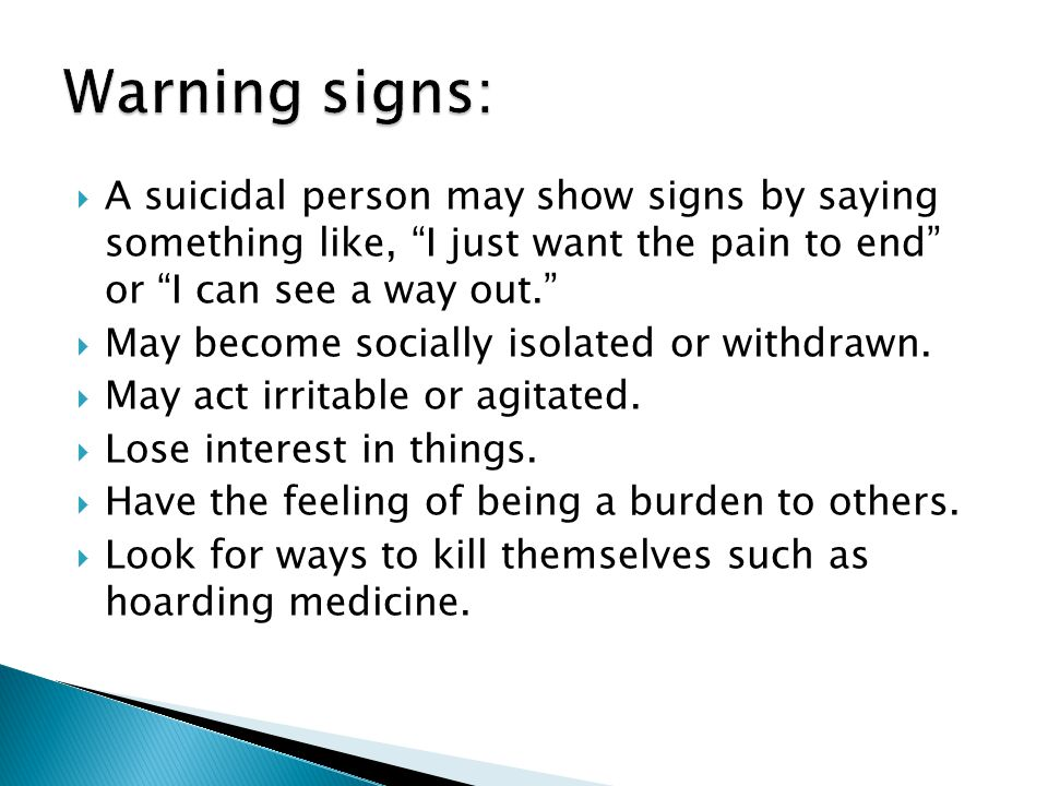  A suicidal person may show signs by saying something like, I just want the pain to end or I can see a way out.  May become socially isolated or withdrawn.