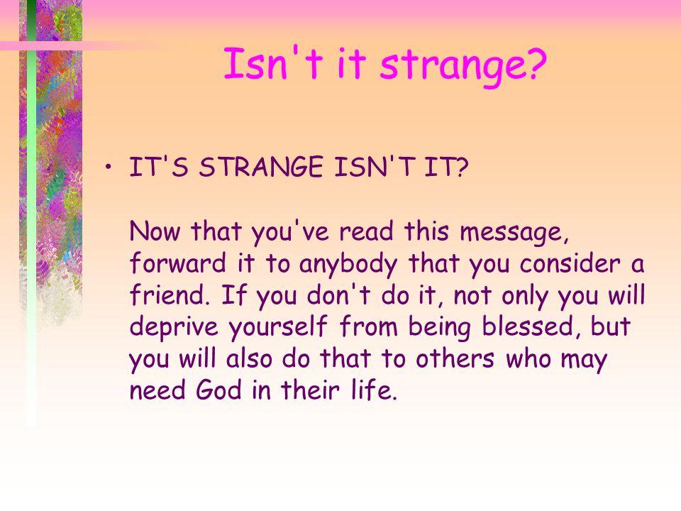 Isn t it strange. IT S STRANGE ISN T IT.