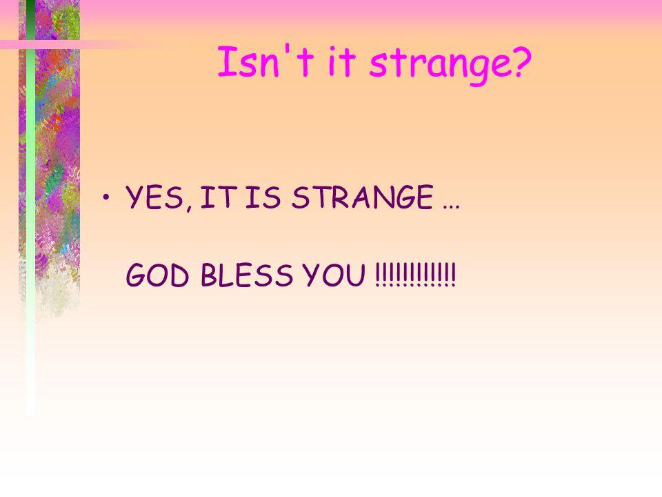 Isn t it strange YES, IT IS STRANGE … GOD BLESS YOU !!!!!!!!!!!!
