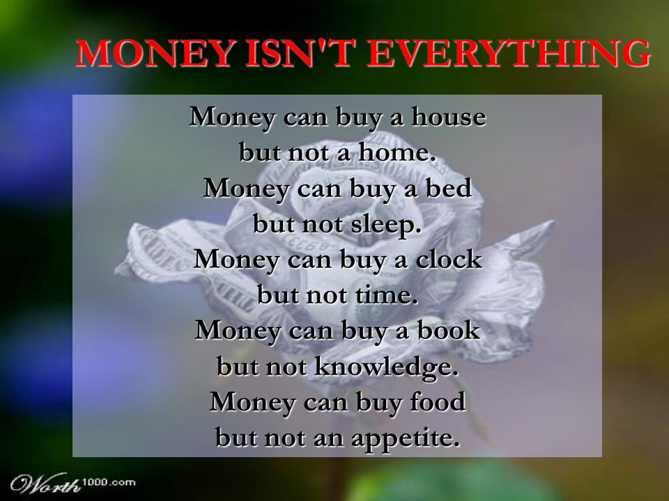 Money can buy a house but not a home.Money can buy a bed but not sleep.