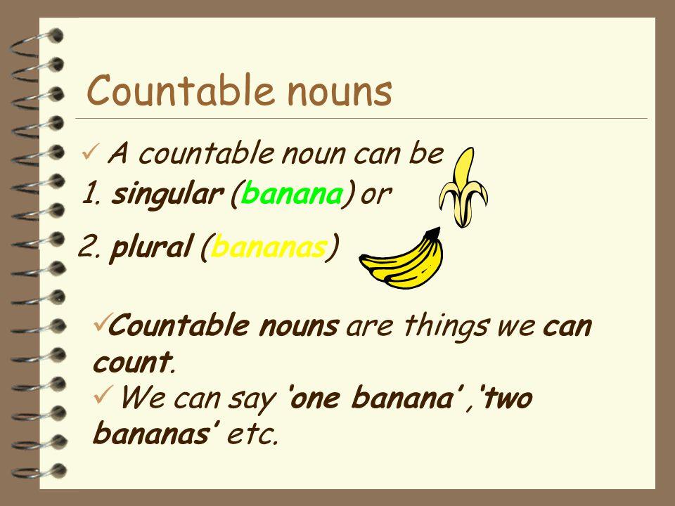"""Countable nouns e.g. I eat a banana every day. I like bananas. """"Banana"""" is a countable noun.  We can put an 's' on a countable noun : """"Bananas"""""""
