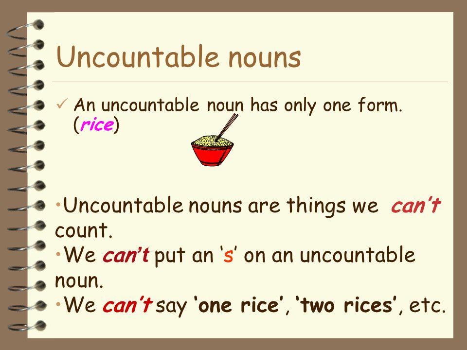 Uncountable nouns e.g. I eat rice everyday. I like rice. Rice is an uncountable noun.