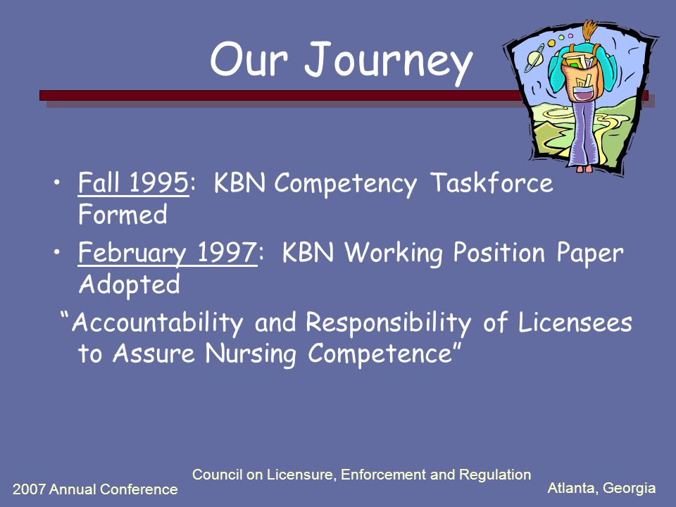 Atlanta, Georgia 2007 Annual Conference Council on Licensure, Enforcement and Regulation Our Journey Fall 1995: KBN Competency Taskforce Formed February 1997: KBN Working Position Paper Adopted Accountability and Responsibility of Licensees to Assure Nursing Competence