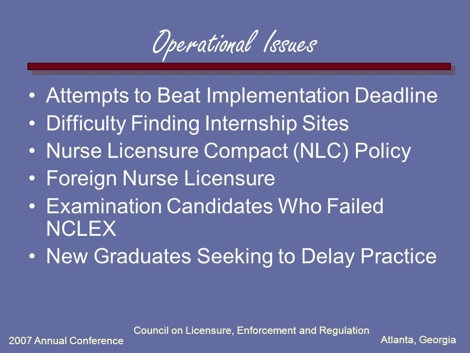 Atlanta, Georgia 2007 Annual Conference Council on Licensure, Enforcement and Regulation Operational Issues Attempts to Beat Implementation Deadline D