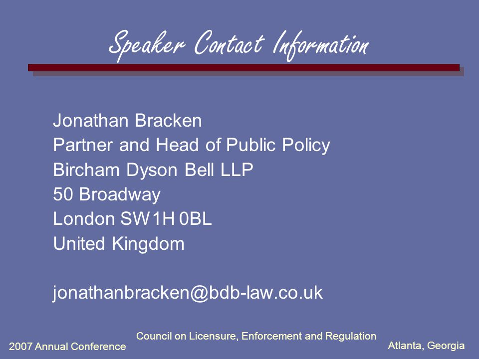 Atlanta, Georgia 2007 Annual Conference Council on Licensure, Enforcement and Regulation Speaker Contact Information Jonathan Bracken Partner and Head of Public Policy Bircham Dyson Bell LLP 50 Broadway London SW1H 0BL United Kingdom jonathanbracken@bdb-law.co.uk