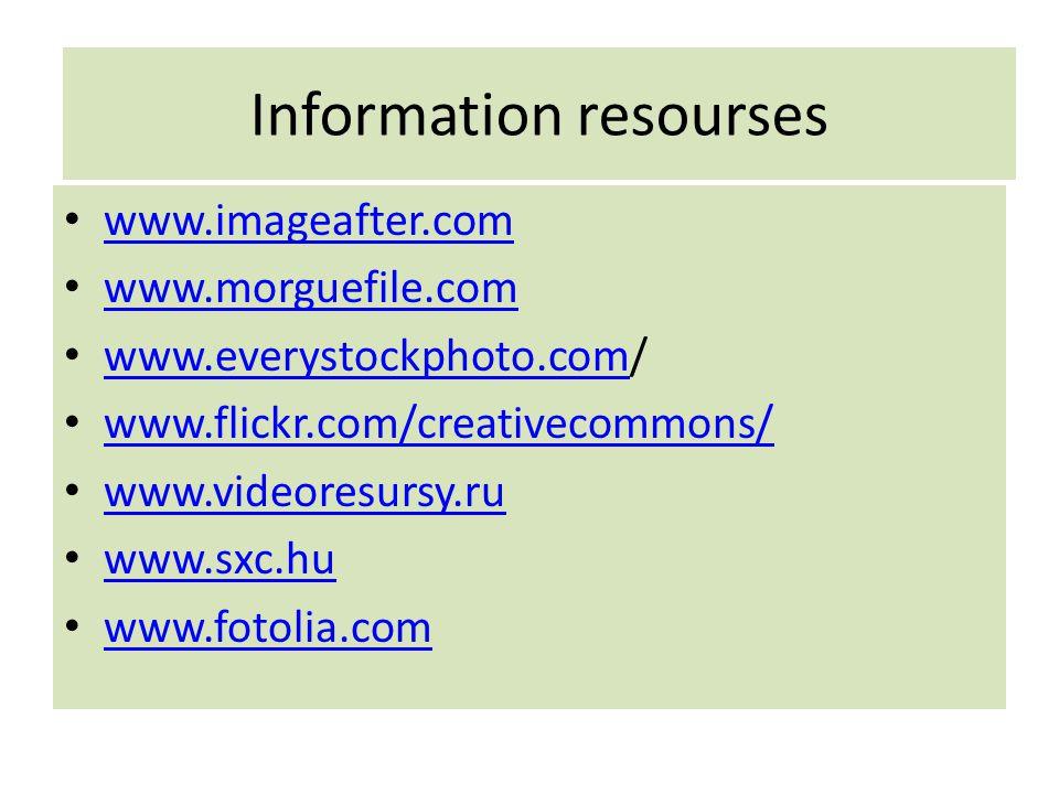 Information resourses www.imageafter.com www.morguefile.com www.everystockphoto.com/ www.everystockphoto.com www.flickr.com/creativecommons/ www.video