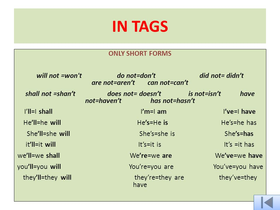 IN TAGS ONLY SHORT FORMS will not =won t do not=don't did not= didn't are not=aren't can not=can't shall not =shan't does not= doesn't is not=isn't have not=haven't has not=hasn't I'll=I shall I'm=I am I've=I have He'll=he will He's=He is He's=he has She'll=she will She's=she is She's=has it'll=it will It's=it is It's =it has we'll=we shall We're=we are We've=we have you'll=you will You're=you are You've=you have they'll=they will they're=they are they've=they have