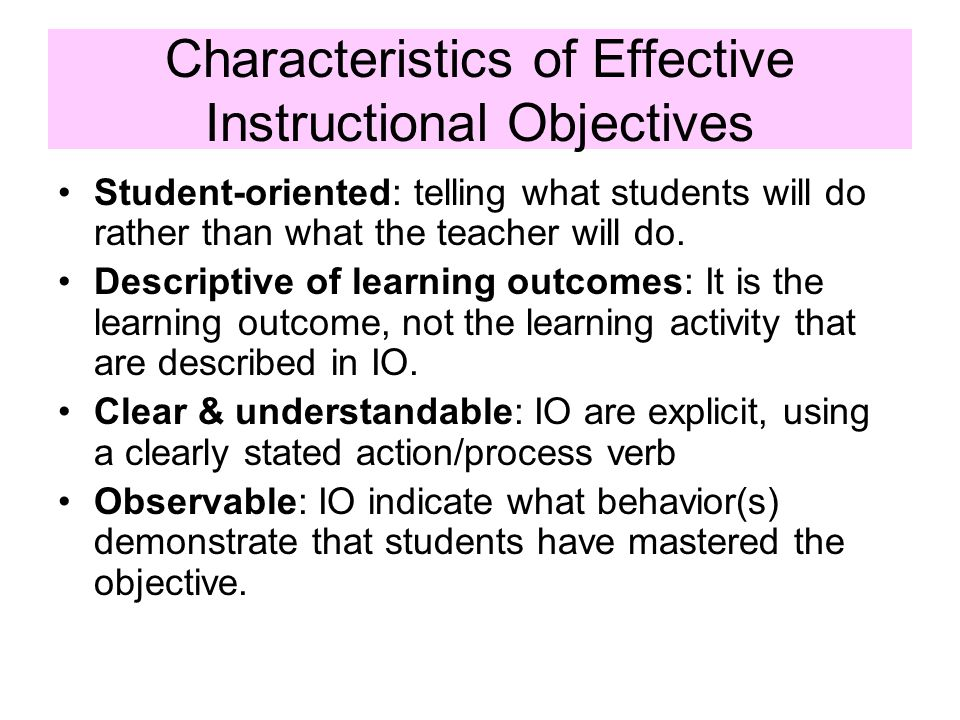 Characteristics of Effective Instructional Objectives Student-oriented: telling what students will do rather than what the teacher will do. Descriptiv