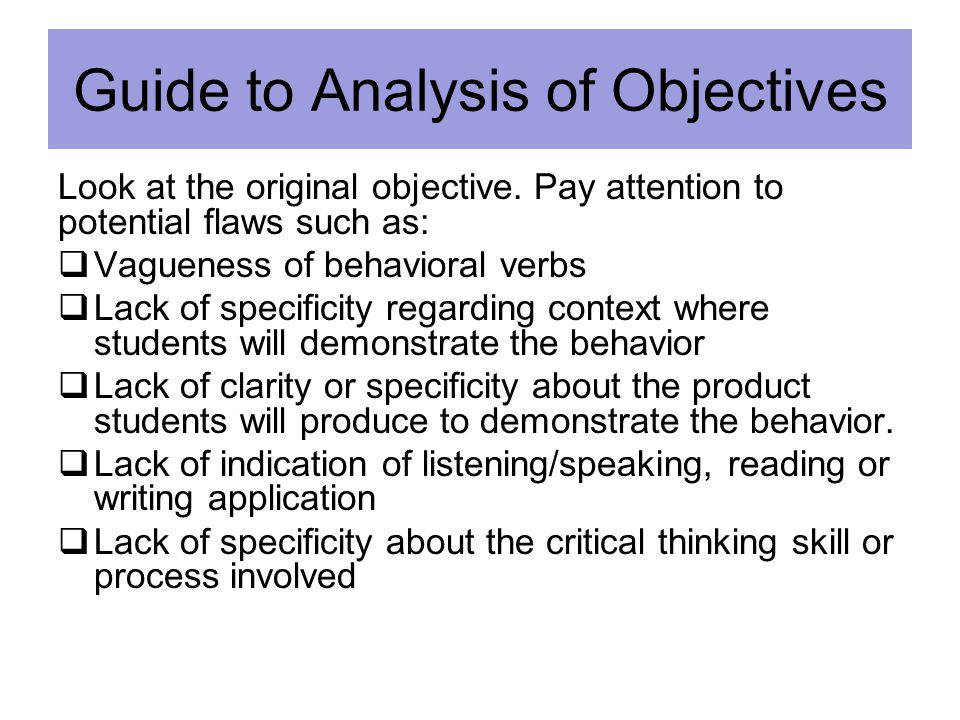 Guide to Analysis of Objectives Look at the original objective. Pay attention to potential flaws such as:  Vagueness of behavioral verbs  Lack of sp