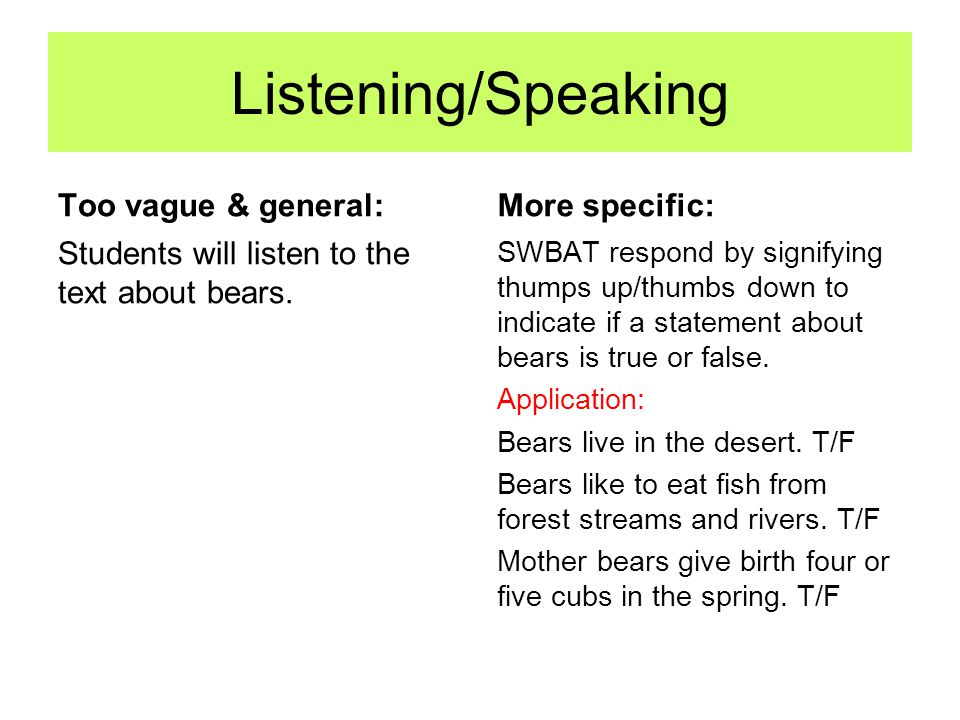 Listening/Speaking Too vague & general: Students will listen to the text about bears. More specific: SWBAT respond by signifying thumps up/thumbs down