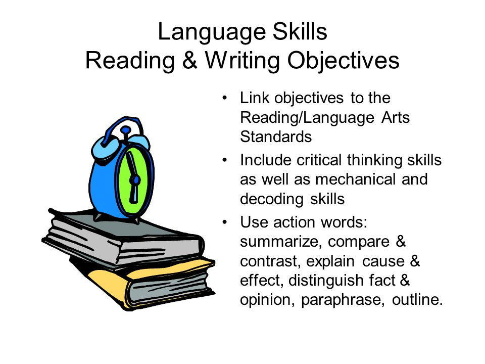 Language Skills Reading & Writing Objectives Link objectives to the Reading/Language Arts Standards Include critical thinking skills as well as mechan