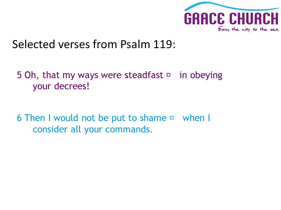 Selected verses from Psalm 119: 5 Oh, that my ways were steadfast in obeying your decrees.
