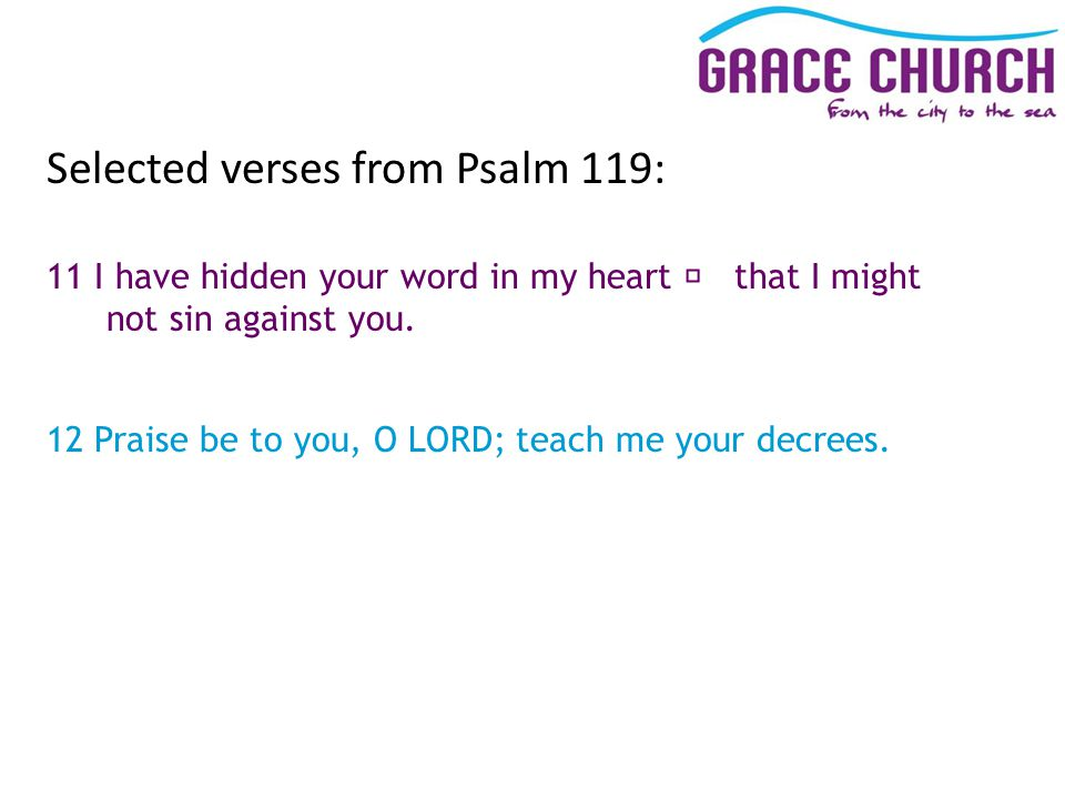 Selected verses from Psalm 119: 11 I have hidden your word in my heart that I might not sin against you.