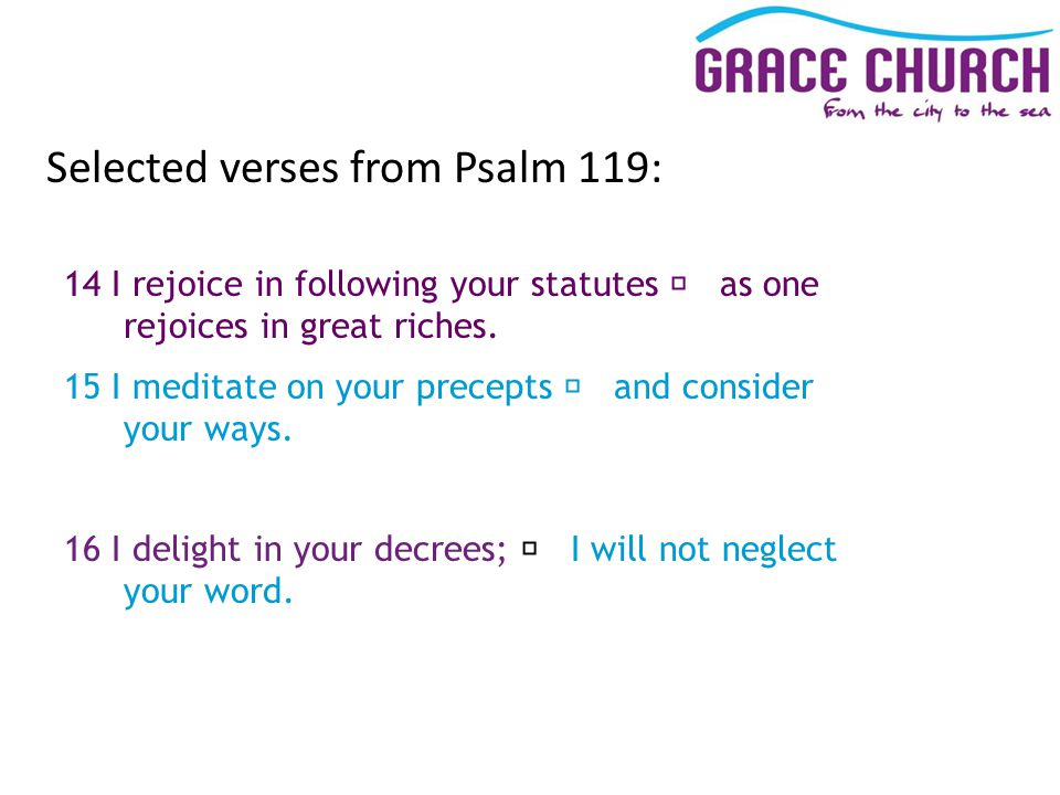 Selected verses from Psalm 119: 14 I rejoice in following your statutes as one rejoices in great riches.