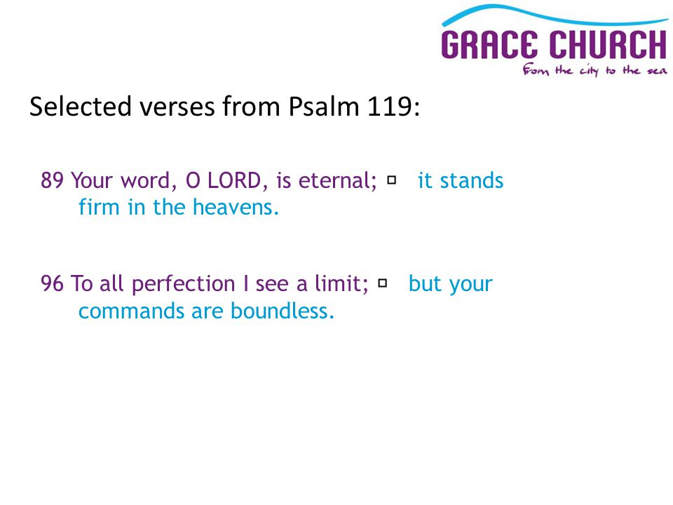 Selected verses from Psalm 119: 89 Your word, O LORD, is eternal; it stands firm in the heavens.