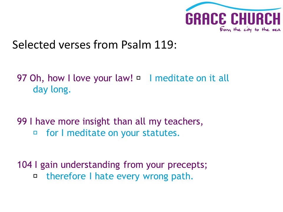 Selected verses from Psalm 119: 97 Oh, how I love your law.