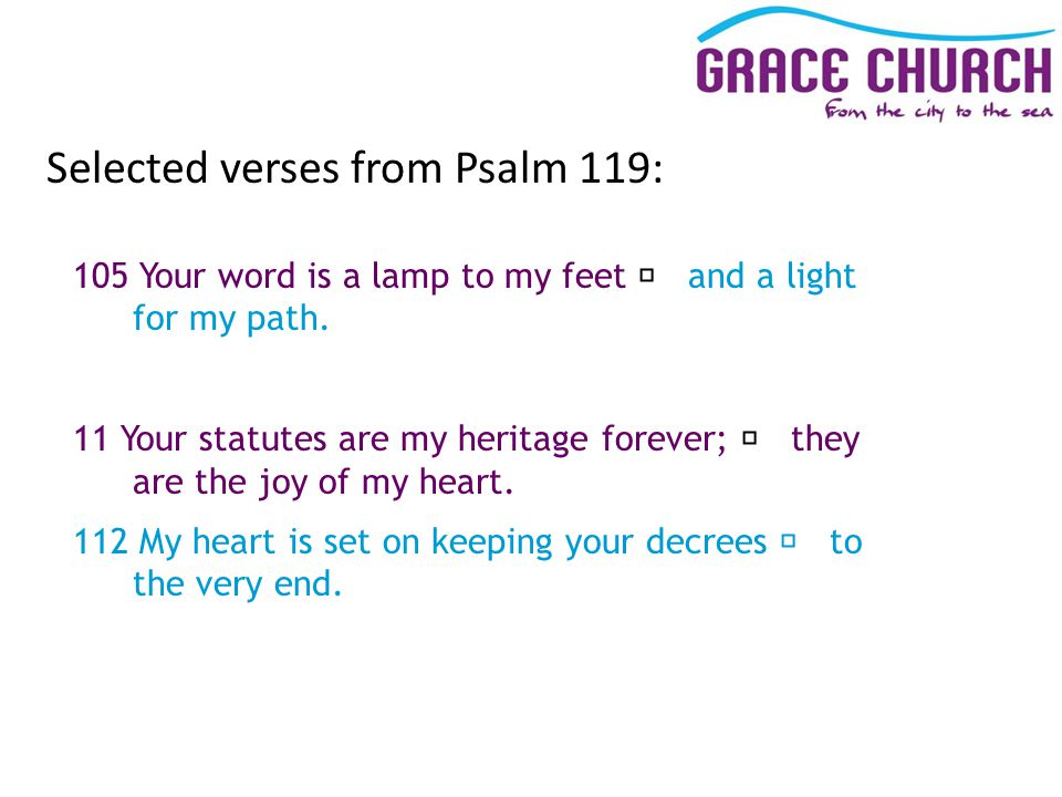 Selected verses from Psalm 119: 105 Your word is a lamp to my feet and a light for my path.