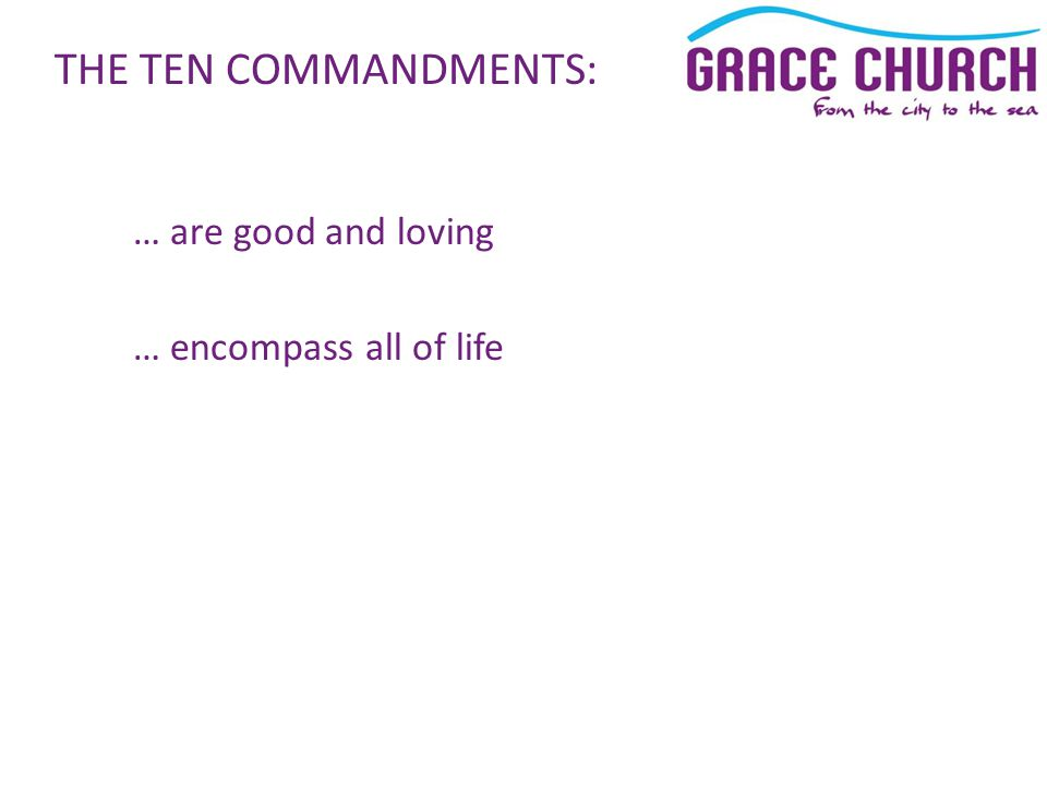… are good and loving … encompass all of life THE TEN COMMANDMENTS: