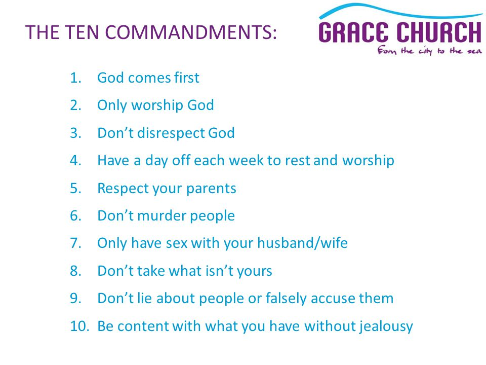 1.God comes first 2.Only worship God 3.Don't disrespect God 4.Have a day off each week to rest and worship 5.Respect your parents 6.Don't murder people 7.Only have sex with your husband/wife 8.Don't take what isn't yours 9.Don't lie about people or falsely accuse them 10.Be content with what you have without jealousy