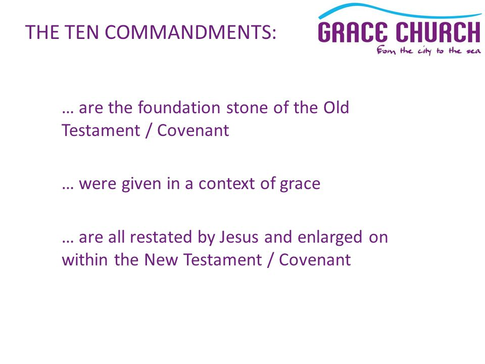 … are the foundation stone of the Old Testament / Covenant … were given in a context of grace … are all restated by Jesus and enlarged on within the New Testament / Covenant THE TEN COMMANDMENTS: