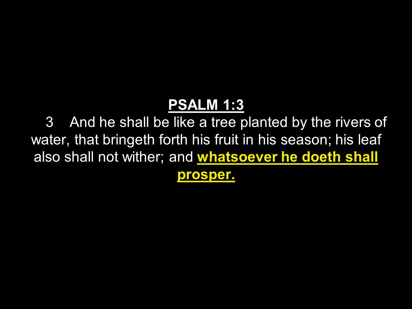 PSALM 1:3 3 And he shall be like a tree planted by the rivers of water, that bringeth forth his fruit in his season; his leaf also shall not wither; and whatsoever he doeth shall prosper.